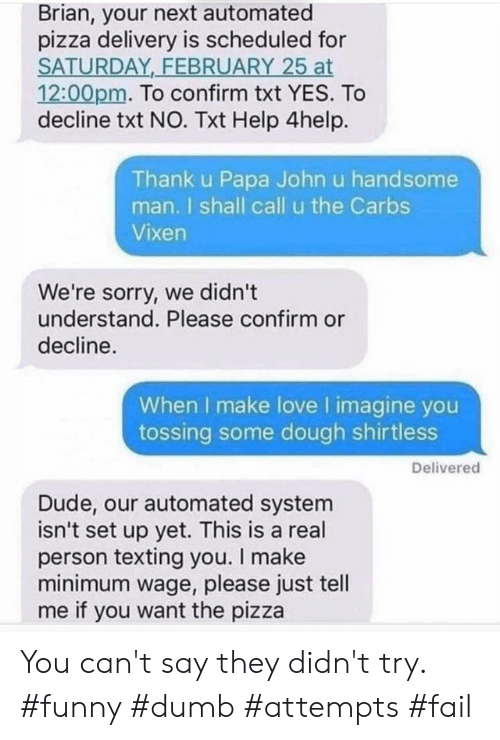 Minimum Wage: Brian, your next automated  pizza delivery is scheduled for  SATURDAY FEBRUARY 25 at  12:00pm. To confirm txt YES. To  decline txt NO. Txt Help 4help.  Thank u Papa John u handsome  man. I shall call u the Carbs  Vixen  We're sorry, we didn't  understand. Please confirm or  decline.  When I make love I imagine you  tossing some dough shirtless  Delivered  Dude, our automated system  isn't set up yet. This is a real  person texting you. I make  minimum wage, please just tell  me if you want the pizza You can't say they didn't try. #funny #dumb #attempts #fail