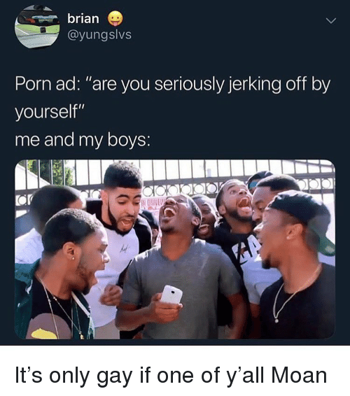 "Dove, Funny, and Porn: brian  @yungslvs  Porn ad: ""are you seriously jerking off by  yourself""  me and my boys:  OP  DOVE It's only gay if one of y'all Moan"