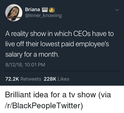 Blackpeopletwitter, Live, and Brilliant: Briana Lu  @Inner_knowing  A reality show in which CEOs have to  live off their lowest paid employee's  salary for a month.  8/12/18, 10:01 PM  72.2K Retweets 228K Likes Brilliant idea for a tv show (via /r/BlackPeopleTwitter)