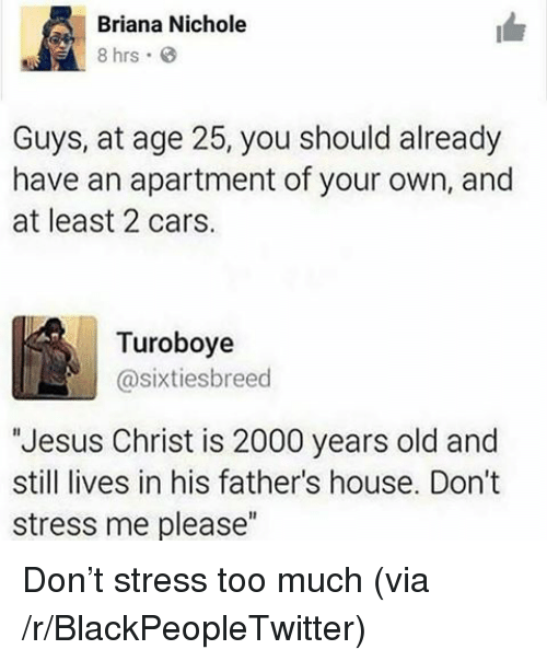 """Nichole: Briana Nichole  8 hrs  Guys, at age 25, you should already  have an apartment of your own, and  at least 2 cars.  Turoboye  @sixtiesbreed  Jesus Christ is 2000 years old and  still lives in his father's house. Don't  stress me please"""" <p>Don&rsquo;t stress too much (via /r/BlackPeopleTwitter)</p>"""