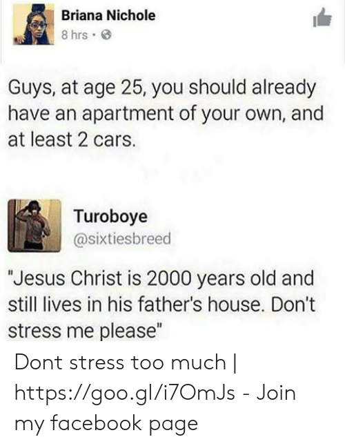 """Nichole: Briana Nichole  8 hrs  Guys, at age 25, you should already  have an apartment of your own, and  at least 2 cars.  Turoboye  @sixtiesbreed  Jesus Christ is 2000 years old and  still lives in his father's house. Don't  stress me please"""" Dont stress too much 
