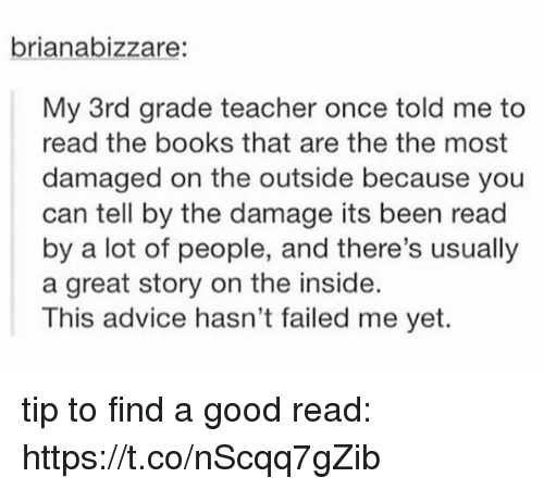 Advice, Books, and Memes: brianabizzare:  My 3rd grade teacher once told me to  read the books that are the the most  damaged on the outside because you  can tell by the damage its been read  by a lot of people, and there's usually  a great story on the inside  This advice hasn't failed me yet tip to find a good read: https://t.co/nScqq7gZib