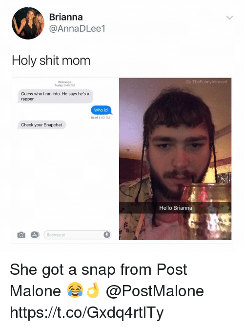 Hello, Lol, and Memes: Brianna  @AnnaDLee1  Holy shit mom  iMessage  Today 3:49 PM  IG: TheFunnyIntrovert  Guess who I ran into. He says he's a  rapper  Who lol  Read 3:53 PM  Check your Snapchat  Hello Brianna  iMessage  0 She got a snap from Post Malone 😂👌 @PostMalone https://t.co/Gxdq4rtlTy