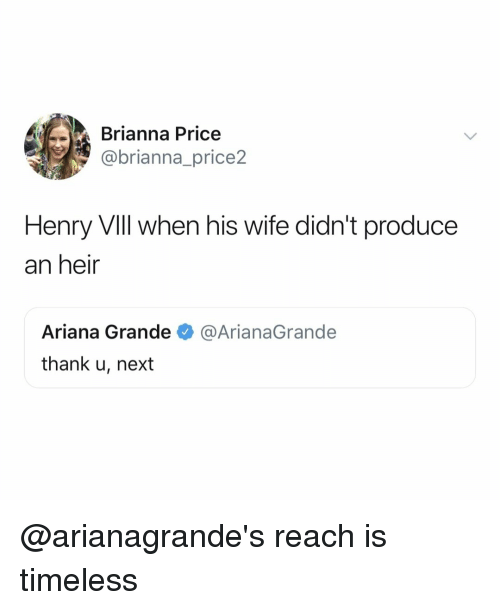 brianna: Brianna Price  @brianna_price2  Henry Vill when his wife didn't produce  an heir  Ariana Grande  thank u, next  @ArianaGrande @arianagrande's reach is timeless