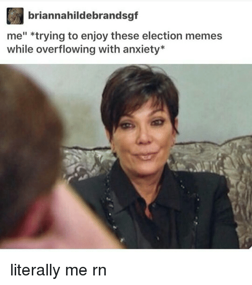 """Anxiety, Black Twitter, and Election: briannahildebrandsgf  me"""" *trying to enjoy these election memes  while overflowing with anxiety literally me rn"""