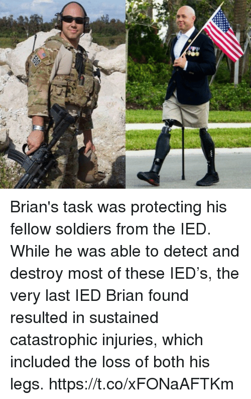 ied: Brian's task was protecting his fellow soldiers from the IED.  While he was able to detect and destroy most of these IED's, the very last IED Brian found resulted in sustained catastrophic injuries, which included the loss of both his legs. https://t.co/xFONaAFTKm
