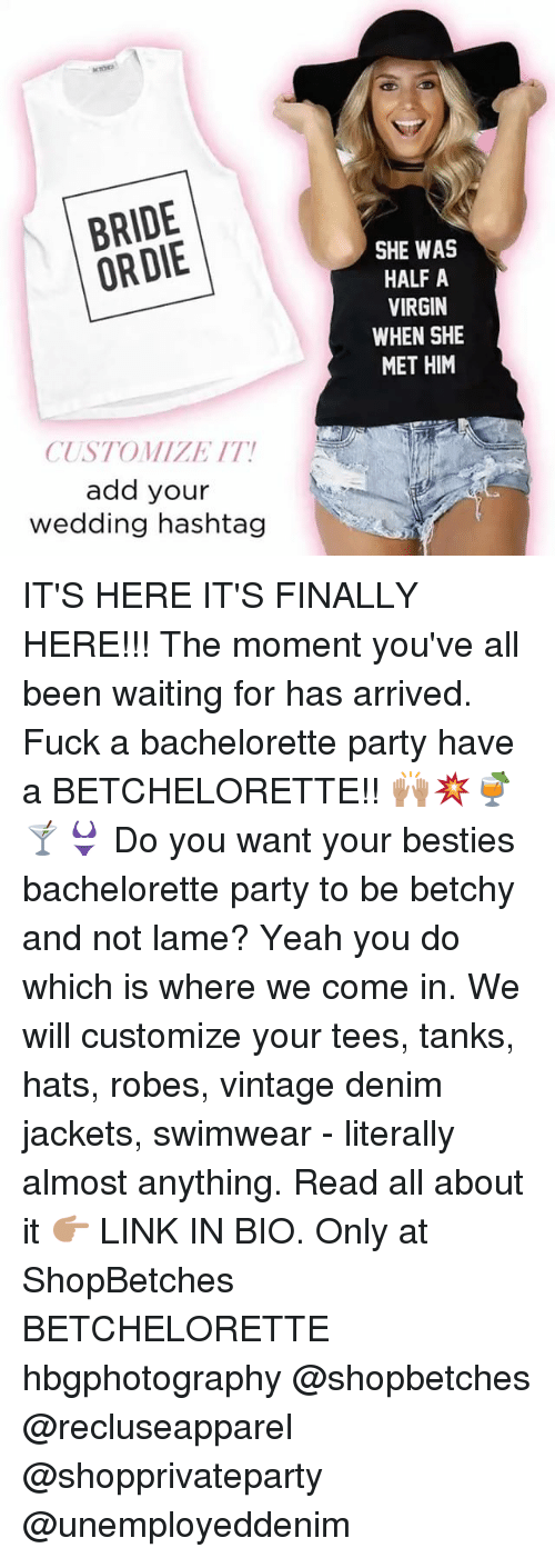 Not Lame: BRIDE  ORDIE  CUSTOM/LET IT!  add your  wedding hashtag  SHE WAS  HALF A  VIRGIN  WHEN SHE  MET HIM IT'S HERE IT'S FINALLY HERE!!! The moment you've all been waiting for has arrived. Fuck a bachelorette party have a BETCHELORETTE!! 🙌🏽💥🍹🍸👙 Do you want your besties bachelorette party to be betchy and not lame? Yeah you do which is where we come in. We will customize your tees, tanks, hats, robes, vintage denim jackets, swimwear - literally almost anything. Read all about it 👉🏽 LINK IN BIO. Only at ShopBetches BETCHELORETTE hbgphotography @shopbetches @recluseapparel @shopprivateparty @unemployeddenim