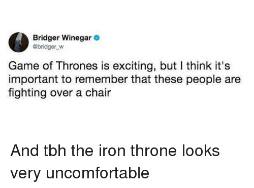 Game of Thrones, Tbh, and Game: Bridger Winegar  @bridger_w  Game of Thrones is exciting, but I think it's  important to remember that these people are  fighting over a chair And tbh the iron throne looks very uncomfortable