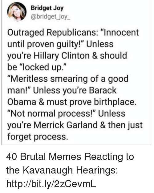 "Outraged: Bridget Joy  abridget _joy  Outraged Republicans: ""Innocent  until proven guilty!"" Unless  you're Hillary Clinton & should  be ""locked up.""  ""Meritless smearing of a good  man!"" Unless you're Barack  Obama & must prove birthplace.  ""Not normal process!"" Unless  you're Merrick Garland & then just  forget process. 40 Brutal Memes Reacting to the Kavanaugh Hearings: http://bit.ly/2zCevmL"