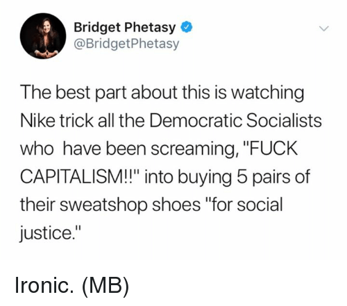 """Ironic, Memes, and Nike: Bridget Phetasy  @BridgetPhetasy  The best part about this is watching  Nike trick all the Democratic Socialists  who have been screaming, """"FUCK  CAPITALISM!!"""" into buying 5 pairs of  their sweatshop shoes """"for social  justice."""" Ironic.  (MB)"""