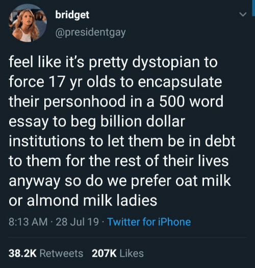 oat: bridget  @presidentgay  feel like it's pretty dystopian to  force 17 yr olds to encapsulate  their personhood in a 500 word  essay to beg billion dollar  institutions to let them be in debt  to them for the rest of their lives  anyway so do we prefer oat milk  or almond milk ladies  8:13 AM 28 Jul 19 Twitter for iPhone  38.2K Retweets 207K Likes