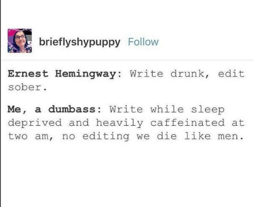editing: brieflyshypuppy Follow  Ernest Hemingway: Write drunk, edit  sober  Me, a dumbass: Write while sleep  deprived and heavily caffeinated at  two am, no editing we die like men