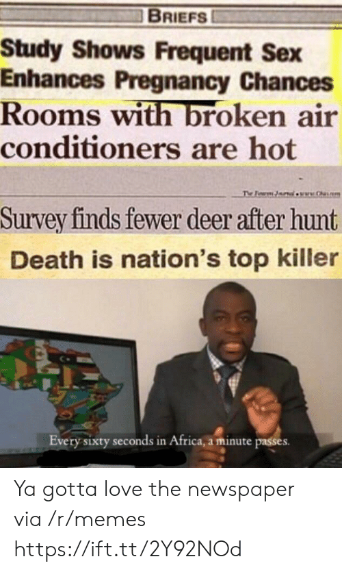 Pregnancy: BRIEFS  Study Shows Frequent Sex  Enhances Pregnancy Chances  Rooms with broken air  conditioners are hot  The Pearm lw.h  Survey finds fewer deer after hunt  Death is nation's top killer  Every sixty seconds in Africa, a minute passes Ya gotta love the newspaper via /r/memes https://ift.tt/2Y92NOd