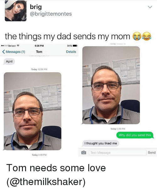 Verizon, Toms, and Girl Memes: brig  @brigittemontes  the things my dad sends my mom  ..ooo Verizon  6:28 PM  94%  K Messages (1) Tom  Details  April  Today 12:26 PM  Today 5:49 PM  Why did you send this  thought you liked me  Text Message  Send  Today 5:49 PM Tom needs some love (@themilkshaker)