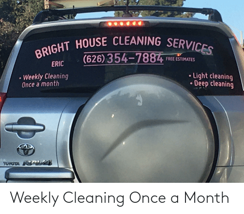 House Cleaning: BRIGHT HOUSE CLEANING SERVICES.  (626)354-7884  FREE ESTIMATES  ERIC  • Light cleaning  • Deep cleaning  Weekly Cleaning  Once a month  TOYOTA RA A Weekly Cleaning Once a Month