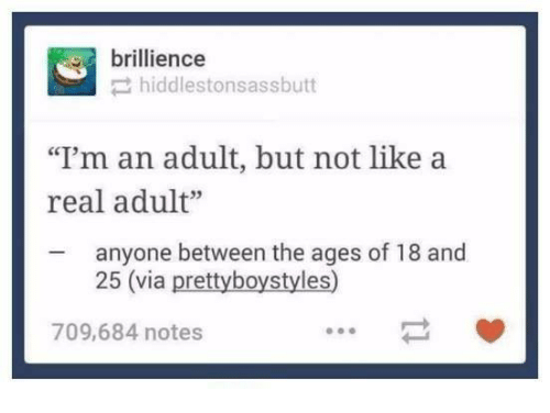 """im an adult: brillience  hiddlestonsassbutt  """"I'm an adult, but not like a  real adult""""  anyone between the ages of 18 and  25 (via prettyboystyles)  709,684 notes"""