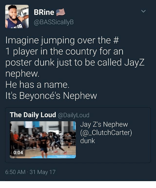 posterized: BRine  @BASSicallyB  Imagine jumping over the #  1 player in the country for an  poster dunk just to be called JayZ  nepnew  He has a name.  It's Beyoncés Nephevw  The Daily Loud @DailyLoud  Jay Z's Nephew  (@_ClutchCarter)  dunk  0:04  6:50 AM 31 May 17