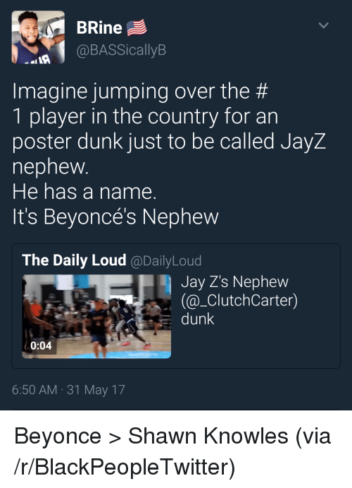 knowles: BRine  @BASSicallyB  Imagine jumping over the #  1 player in the country for an  poster dunk just to be called JayZ  nephew  He has a name.  It's Beyoncé's Nephew  The Daily Loud @DailyLoud  Jay Z's Nephew  @_ClutchCarter)  dunk  0:04  6:50 AM 31 May 17 <p>Beyonce &gt; Shawn Knowles (via /r/BlackPeopleTwitter)</p>