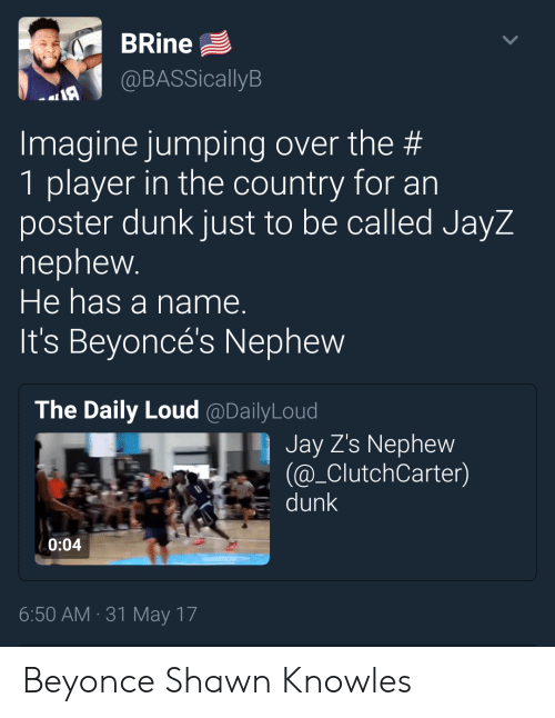 knowles: BRine  @BASSicallyB  Imagine jumping over the #  1 player in the country for an  poster dunk just to be called JayZ  nephew  He has a name.  It's Beyoncé's Nephew  The Daily Loud @DailyLoud  Jay Z's Nephew  @_ClutchCarter)  dunk  0:04  6:50 AM 31 May 17 Beyonce  Shawn Knowles