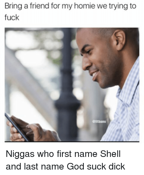 God, Homie, and Memes: Bring a friend for my homie we trying to  fuck Niggas who first name Shell and last name God suck dick