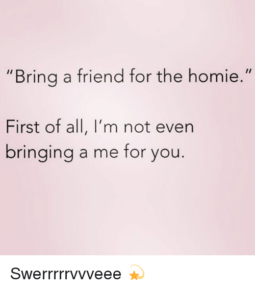 "Homie, Girl Memes, and Friend: ""Bring a friend for the homie.""  First of all, I'm not even  bringing a me for you Swerrrrrvvveee 💫"