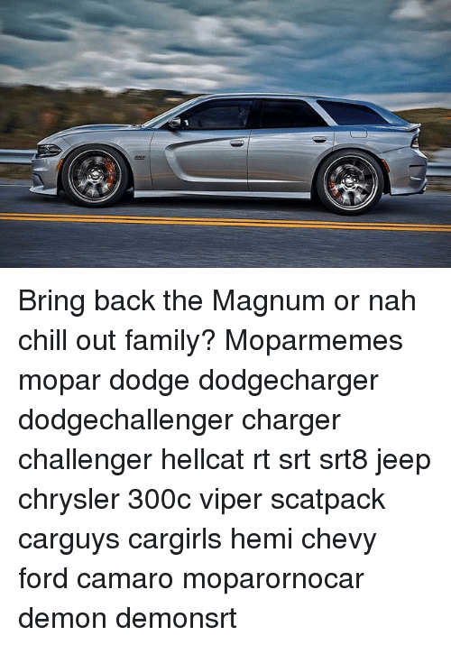 Nah Chill: Bring back the Magnum or nah chill out family? Moparmemes mopar dodge dodgecharger dodgechallenger charger challenger hellcat rt srt srt8 jeep chrysler 300c viper scatpack carguys cargirls hemi chevy ford camaro moparornocar demon demonsrt