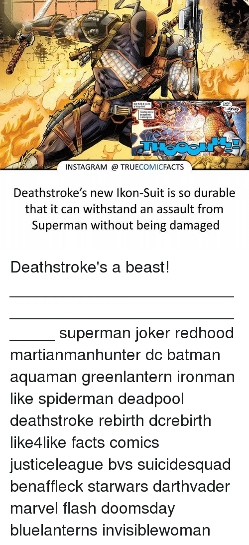 Withstanded: BRING  INSTAGRAM TRUE  COMIC  FACTS  Deathstroke's new lkon-Suit is so durable  that it can withstand an assault from  Superman without being damaged Deathstroke's a beast! ⠀_______________________________________________________ superman joker redhood martianmanhunter dc batman aquaman greenlantern ironman like spiderman deadpool deathstroke rebirth dcrebirth like4like facts comics justiceleague bvs suicidesquad benaffleck starwars darthvader marvel flash doomsday bluelanterns invisiblewoman