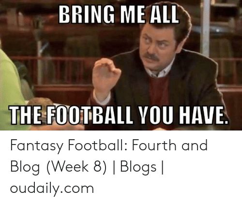 Fantasy Football Commissioner: BRING ME ALL  THE FOOTBALL YOU  HAVE Fantasy Football: Fourth and Blog (Week 8)   Blogs   oudaily.com