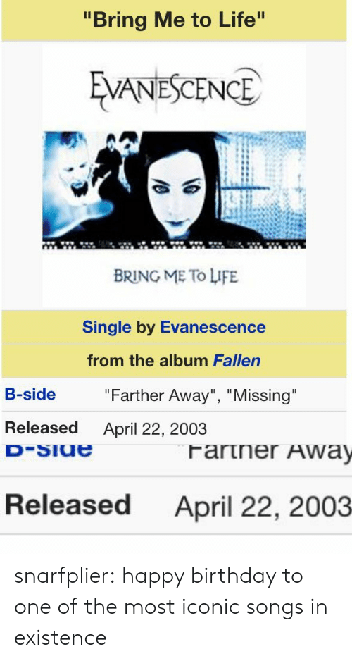"""Evanescence: """"Bring Me to Life  VANESCENCE  BRING ME To LIFE  Single by Evanescence  from the album Fallen  B-side  """"Farther Away"""", """"Missing  Released  April 22, 2003   Released  April 22, 2003 snarfplier:  happy birthday to one of the most iconic songs in existence"""