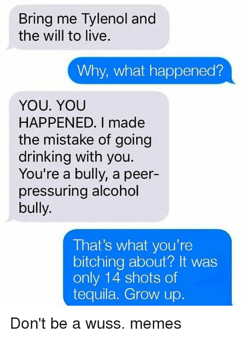 Bitching: Bring me Tylenol and  the will to live  Why, what happened?  YOU. YOU  HAPPENED. I made  the mistake of going  drinking with you  You're a bully, a peer-  pressuring alcohol  bully.  That's what you're  bitching about? It was  only 14 shots of  tequila. Grow up Don't be a wuss. memes