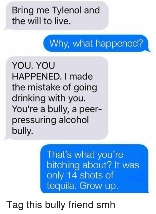 Bitching: Bring me Tylenol and  the will to live.  Why, what happened?  YOU. YOU  HAPPENED. I made  the mistake of going  drinking with you  You're a bully, a peer-  pressuring alcohol  bully.  That's what you're  bitching about? It was  only 14 shots of  tequila. Grow up Tag this bully friend smh