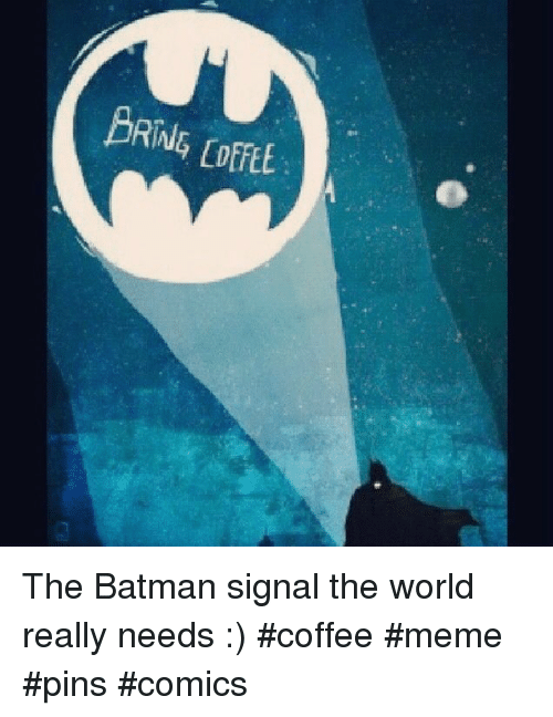Coffee Meme: BRING [offt. The Batman signal the world really needs :)  #coffee #meme #pins #comics