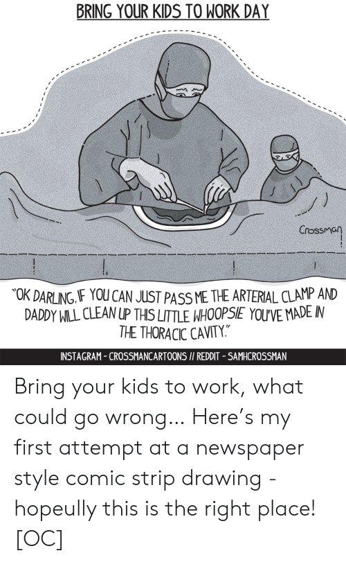 """cavity: BRING YOUR KIDS TO WORK DAY  Crossman  OK DARLING IF YOU CAN JUST PASS ME THE ARTERIAL CLAMP AND  DADDY WILL CLEAN UP THIS LITTLE WHOOPSIE YOU'VE MADE IN  THE THORACIC CAVITY.""""  INSTAGRAM-CROSSMANCARTOONS I/ REDDIT - SAMHCROSSMAN Bring your kids to work, what could go wrong… Here's my first attempt at a newspaper style comic strip drawing - hopeully this is the right place! [OC]"""