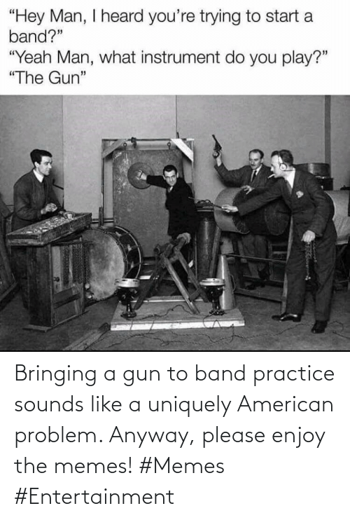 American: Bringing a gun to band practice sounds like a uniquely American problem. Anyway, please enjoy the memes! #Memes #Entertainment