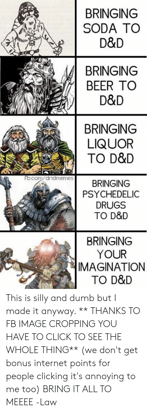 psychedelic: BRINGING  SODA TO  D&D  BRINGING  BEER TO  D&D  BRINGING  LIQUOR  TO D&D  ocom/anameRINGING  fb  PSYCHEDELIC  DRUGS  TO D&D  BRINGING  YOUR  IMAGINATION  TO D&D This is silly and dumb but I made it anyway.  ** THANKS TO FB IMAGE CROPPING YOU HAVE TO CLICK TO SEE THE WHOLE THING** (we don't get bonus internet points for people clicking it's annoying to me too)  BRING IT ALL TO MEEEE  -Law