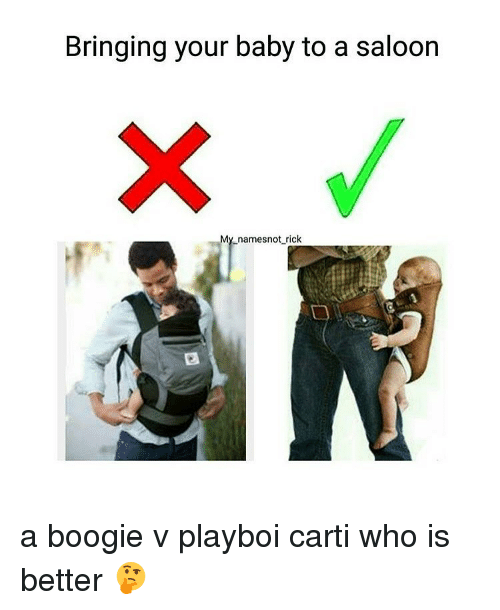 Boogies: Bringing your baby to a saloon  My namesnot rick a boogie v playboi carti who is better 🤔