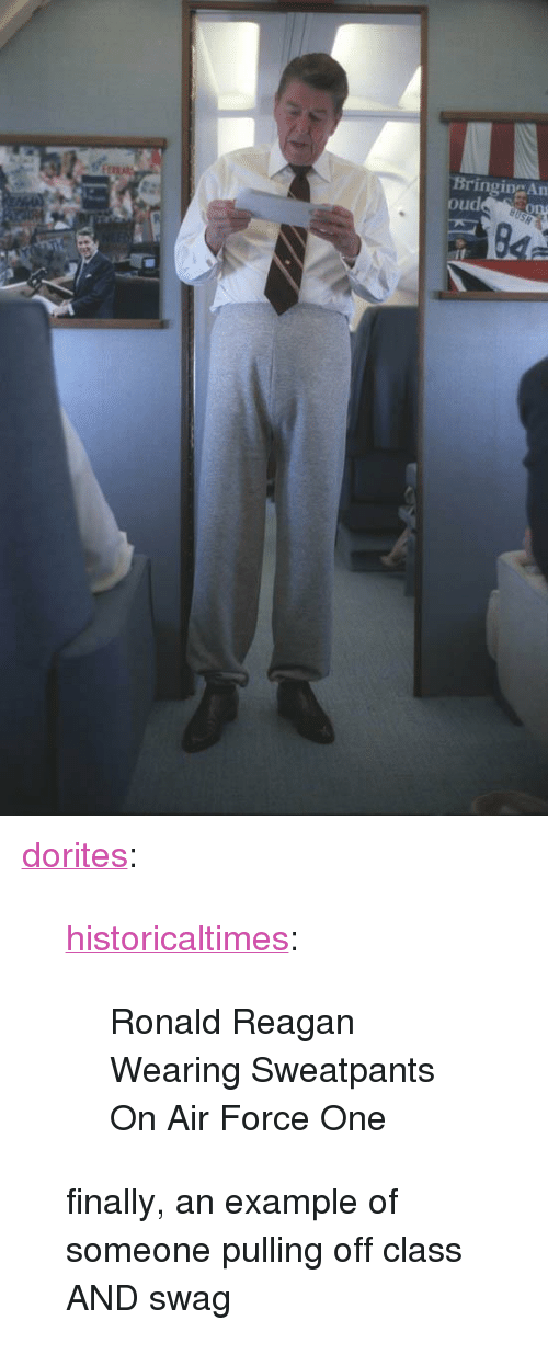 "Air Force: BringingAn  ou <p><a class=""tumblr_blog"" href=""http://dorites.tumblr.com/post/83014081856/historicaltimes-ronald-reagan-wearing"" target=""_blank"">dorites</a>:</p> <blockquote> <p><a class=""tumblr_blog"" href=""http://historicaltimes.tumblr.com/post/83013862723/ronald-reagan-wearing-sweatpants-on-air-force-one"" target=""_blank"">historicaltimes</a>:</p> <blockquote> <p>Ronald Reagan Wearing Sweatpants On Air Force One</p> </blockquote> <p>finally, an example of someone pulling off class AND swag</p> </blockquote>"