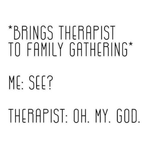 therapist: *BRINGS THERAPIST  TO FAMILY GATHERING  ME: SEE?  THERAPIST: OH. MY. GOD.