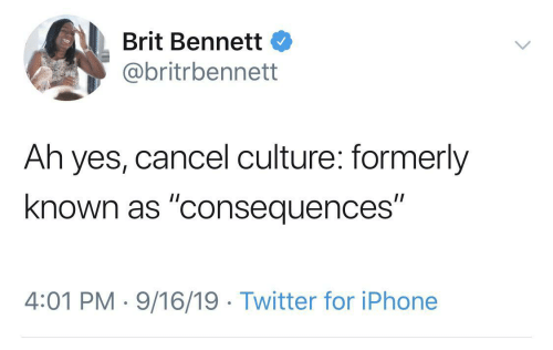 """Consequences: Brit Bennett  @britrbennett  Ah yes, cancel culture: formerly  known as """"consequences""""  4:01 PM · 9/16/19 · Twitter for iPhone"""