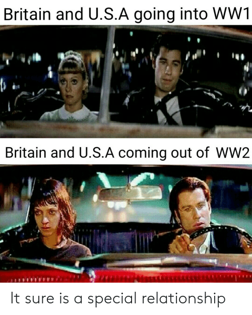 ww2: Britain and U.S.A going into WW1  Britain and U.S.A coming out of WW2 It sure is a special relationship