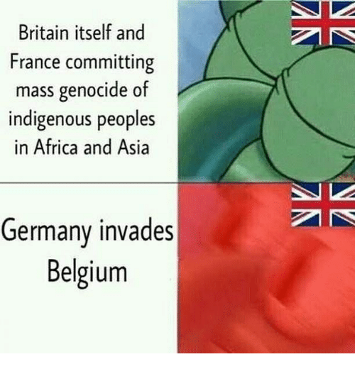 Africa, Belgium, and Memes: Britain itself and  France committing  mass genocide of  indigenous peoples  in Africa and Asia  Germany invades  Belgium