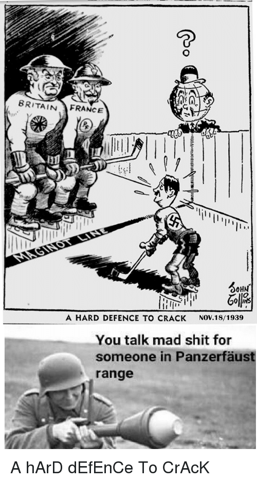 panzerfaust: BRITAINFRANCE  OHN  A HARD DEFENCE TO CRACK  NOV.18/1939  You talk mad shit for  someone in Panzerfäust  range