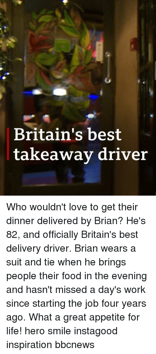 suit and tie: Britain's best  takeawav driver Who wouldn't love to get their dinner delivered by Brian? He's 82, and officially Britain's best delivery driver. Brian wears a suit and tie when he brings people their food in the evening and hasn't missed a day's work since starting the job four years ago. What a great appetite for life! hero smile instagood inspiration bbcnews