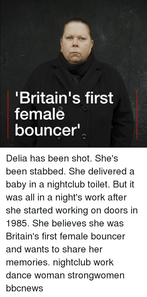 Memes, Work, and Dance: Britain's first  female  bouncer Delia has been shot. She's been stabbed. She delivered a baby in a nightclub toilet. But it was all in a night's work after she started working on doors in 1985. She believes she was Britain's first female bouncer and wants to share her memories. nightclub work dance woman strongwomen bbcnews