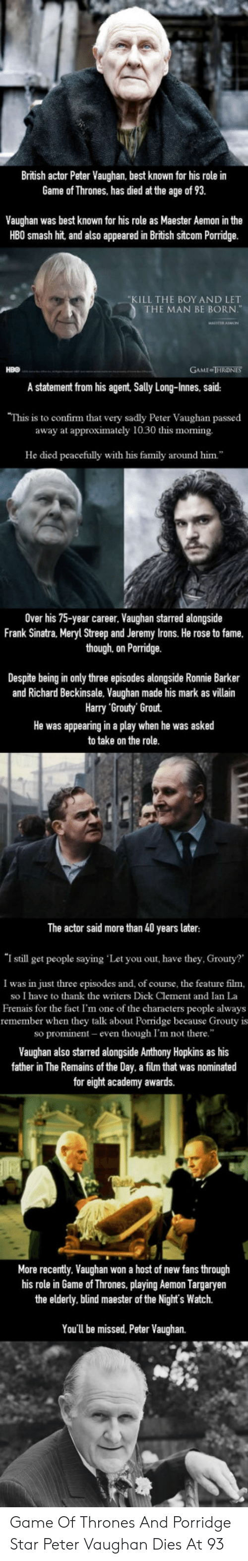"""the nights watch: British actor Peter Vaughan, best known for his role in  Game of Thrones, has died at the age of 93.  Vaughan was best known for his role as Maester Aemon in the  HB0 smash hit, and also appeared in British sitcom Porridge.  KILL THE BOY AND LET  THE MAN BE BORN.""""  HBO  GAME THROONES  A statement from his agent, Sally Long-Innes, said:  This is to confirm that very sadly Peter Vaughan passed  away at approximately 10.30 this morning.  He died peacefully with his family around him  Over his 75-year career, Vaughan starred alongside  Frank Sinatra, Meryl Streep and Jeremy Irons. He rose to fame  though, on Porridge.  Despite being in only three episodes alongside Ronnie Barker  and Richard Beckinsale. Vaughan made his mark as villain  Harry Grouty' Grout.  He was appearing in a play when he was asked  to take on the role.  The actor said more than 40 years later  """"I still get people saying 'Let you out, have they. Grouty?'  I was in just three episodes and, of course, the feature film,  so I have to thank the writers Dick Clement and Ian La  Frenais for the fact I'm one of the characters people always  remember when they talk about Porridge because Grouty is  so promi  even though I'm not there  Vaughan also starred alongside Anthony Hopkins as his  father in The Remains of the Day. a film that was nominated  for eight academy awards.  More recently. Vaughan won a host of new fans through  his role in Game of Thrones, playing Aemon Targaryen  the elderly. blind maester of the Night's Watch.  You'll be missed, Peter Vaughan. Game Of Thrones And Porridge Star Peter Vaughan Dies At 93"""