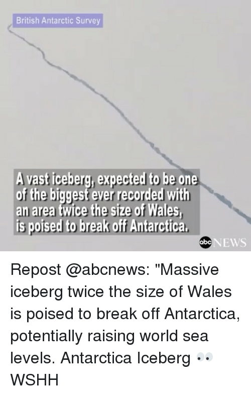 """Abc, Memes, and News: British Antarctic Survey  A vast iceberg, expected to be one  of the biggest ever recorded with  an area twice the size of Wales,  is poised to break off Antarctica,  NEWS  abC Repost @abcnews: """"Massive iceberg twice the size of Wales is poised to break off Antarctica, potentially raising world sea levels. Antarctica Iceberg 👀 WSHH"""