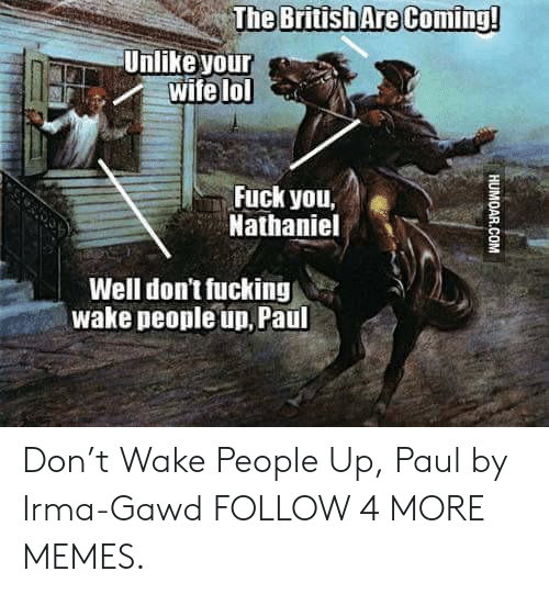 Nathaniel: British Are Coming!  Unlike your  wife lol  Fuck you,  Nathaniel  Well don't fucking  wake people un, Paul  HUMOAR.COM Don't Wake People Up, Paul by Irma-Gawd FOLLOW 4 MORE MEMES.