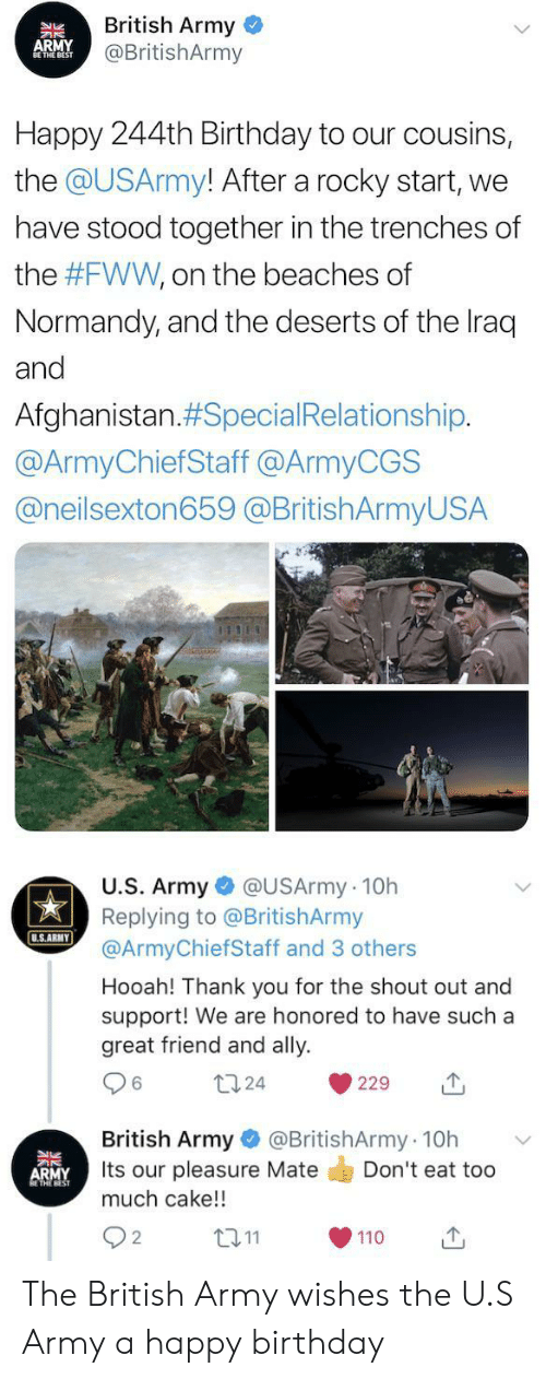 Afghanistan: British Army  @BritishArmy  APMY  NBEST  Happy 244th Birthday to our cousins,  the @USArmy! After a rocky start,  we  have stood together in the trenches of  the #FWW, on the beaches of  Normandy, and the deserts of the Iraq  and  Afghanistan.#Special Relationship.  @ArmyChiefStaff @ArmyCGS  @neilsexton659 @BritishArmyUSA  U.S. Army @USArmy 10h  Replying to @BritishArmy  @ArmyChiefStaff and 3 others  U.S.ARMY  Hooah! Thank you for the shout out and  support! We are honored to have such a  great friend and ally  124  229  @BritishArmy 10h  British Army  Its our pleasure Mate  much cake!!  Don't eat too  ARMY  L2.11  2  110 The British Army wishes the U.S Army a happy birthday