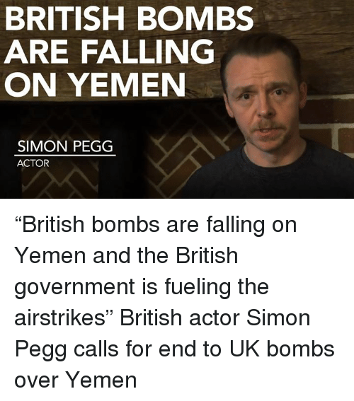 """Memes, British, and 🤖: BRITISH BOMBS  ARE FALLING  ON YEMEN  SIMON PEGG  ACTOR """"British bombs are falling on Yemen and the British government is fueling the airstrikes""""  British actor Simon Pegg calls for end to UK bombs over Yemen"""