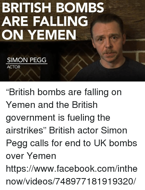 """Memes, British, and 🤖: BRITISH BOMBS  ARE FALLING  ON YEMEN  SIMON PEGG  ACTOR """"British bombs are falling on Yemen and the British government is fueling the airstrikes""""  British actor Simon Pegg calls for end to UK bombs over Yemen   https://www.facebook.com/inthenow/videos/748977181919320/"""